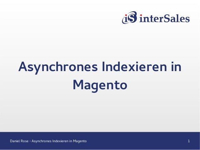 Daniel Rose - Asynchrones Indexieren in Magento 1 Asynchrones Indexieren in Magento
