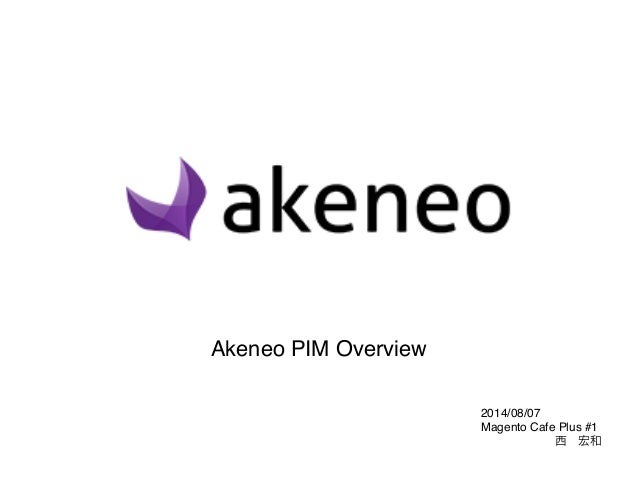 2014/08/07! Magento Cafe Plus #1! 西宏和 Akeneo PIM Overview