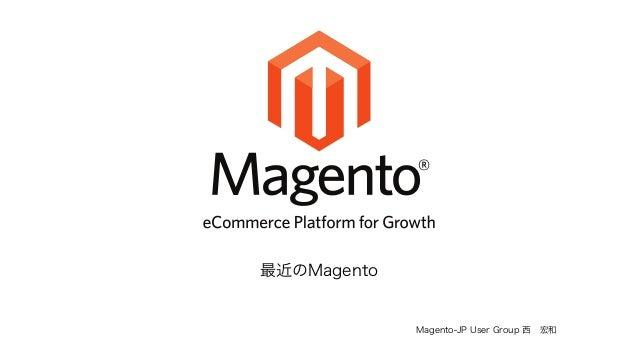 Magento-JP User Group 西 宏和  最近のMagento