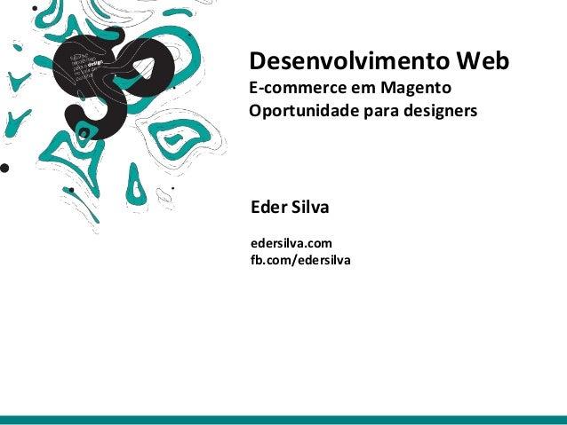 Desenvolvimento Web E-commerce em Magento Oportunidade para designers Eder Silva edersilva.com fb.com/edersilva