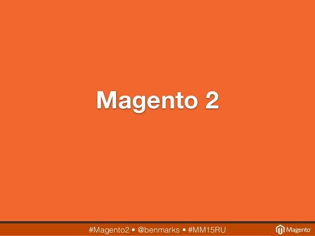 #Magento2 • @benmarks • #MM15RU Magento 2