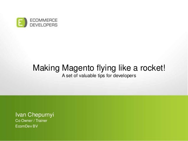Making Magento flying like a rocket! A set of valuable tips for developers Ivan Chepurnyi Co Owner / Trainer EcomDev BV