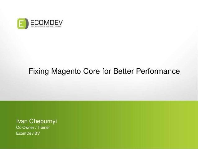 Fixing Magento Core for Better Performance Ivan Chepurnyi Co Owner / Trainer EcomDev BV