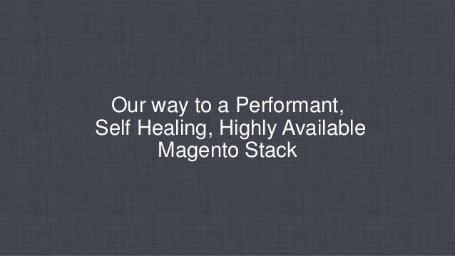 Our way to a Performant, Self Healing, Highly Available Magento Stack