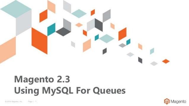 © 2019 Magento, Inc. Page | 1 Magento 2.3 Using MySQL For Queues