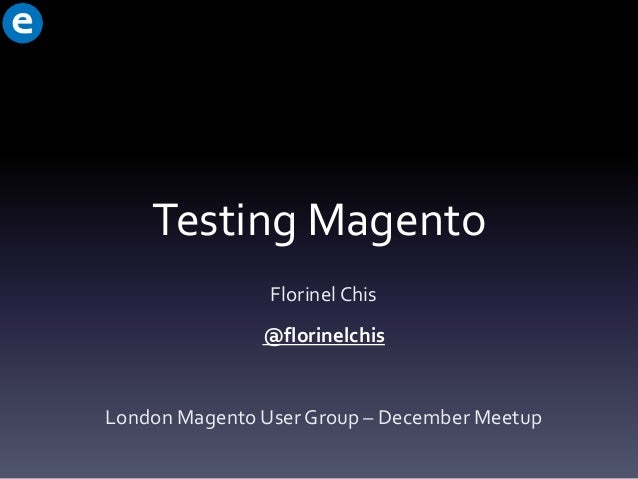 Testing Magento Florinel Chis @florinelchis  London Magento User Group – December Meetup