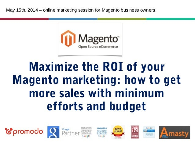 Maximize the ROI of your Magento marketing: how to get more sales with minimum efforts and budget May 15th, 2014 – online ...