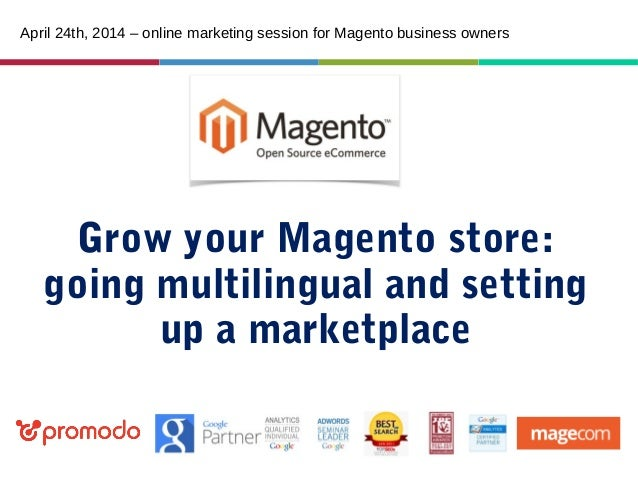 Grow your Magento store: going multilingual and setting up a marketplace April 24th, 2014 – online marketing session for M...