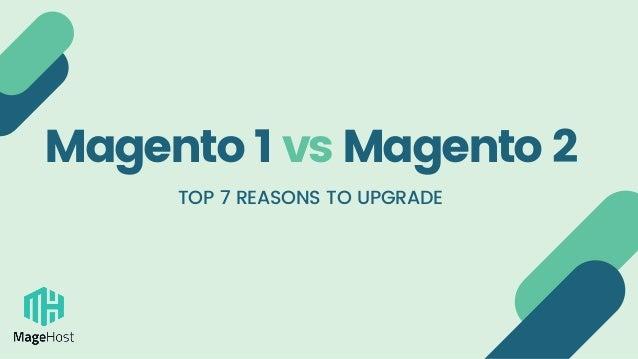Magento 1 vsMagento 2 TOP 7 REASONS TO UPGRADE