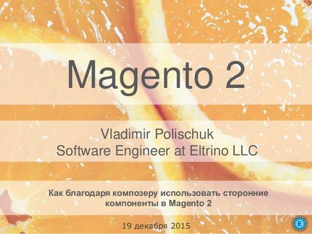 Magento 2 Как благодаря композеру использовать сторонние компоненты в Magento 2 Vladimir Polischuk Software Engineer at El...