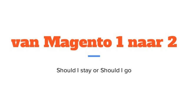 van Magento 1 naar 2 Should I stay or Should I go