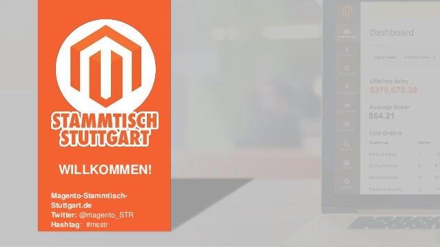 Magento-Stammtisch- Stuttgart.de Twitter: @magento_STR Hashtag: #msstr WILLKOMMEN!