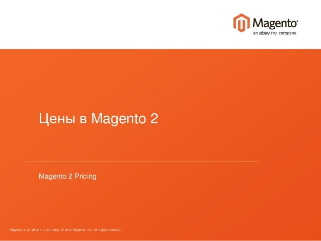 Цены в Magento 2  Magento 2 Pricing  Magento is an eBay Inc. company. © 2014 Magento, Inc. All rights reserved.