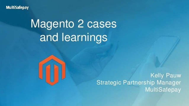 Magento 2 cases and learnings Kelly Pauw Strategic Partnership Manager MultiSafepay