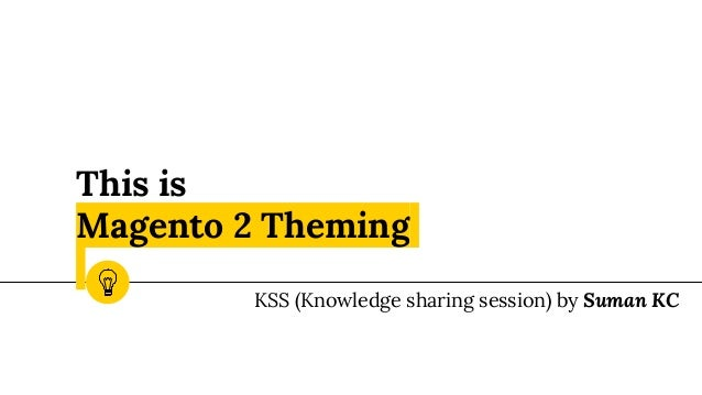 This is Magento 2 Theming KSS (Knowledge sharing session) by Suman KC