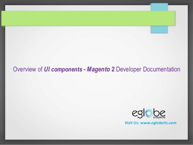Overview of UI components - Magento 2 Developer Documentation Visit Us: www.eglobeits.com