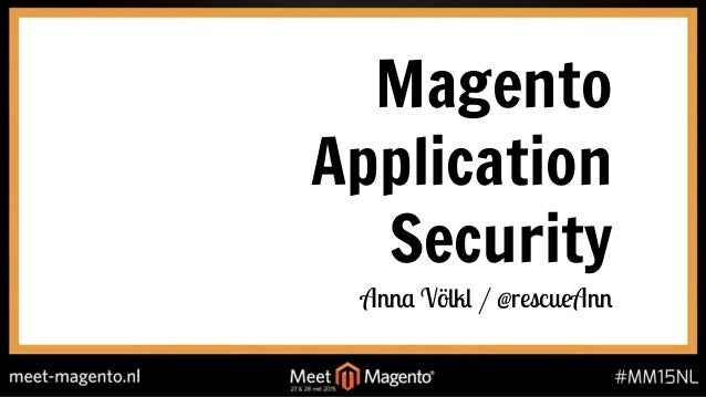 Magento Application Security Anna Völkl / @rescueAnn