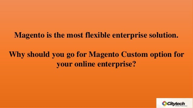 Magento is the most flexible enterprise solution. Why should you go for Magento Custom option for your online enterprise?
