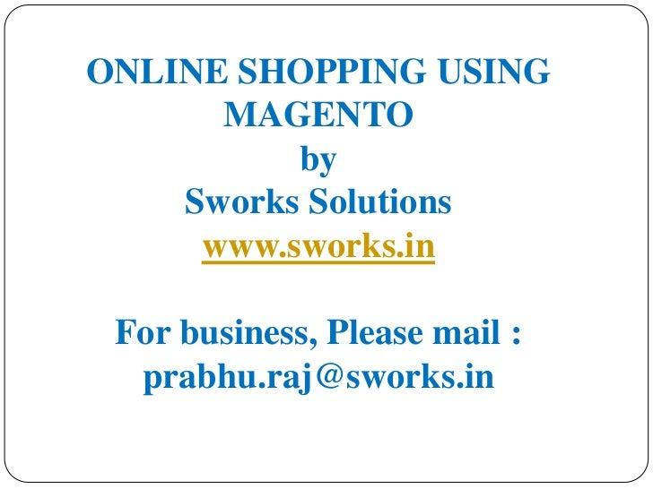 ONLINE SHOPPING USING MAGENTObySworks Solutionswww.sworks.inFor business, Please mail : prabhu.raj@sworks.in<br />