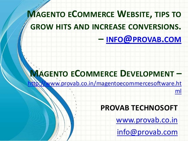 MAGENTO ECOMMERCE WEBSITE, TIPS TO GROW HITS AND INCREASE CONVERSIONS. – INFO@PROVAB.COM PROVAB TECHNOSOFT www.provab.co.i...