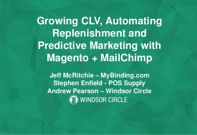 Growing CLV, Automating Replenishment and Predictive Marketing with Magento + MailChimp Jeff McRitchie – MyBinding.com Ste...