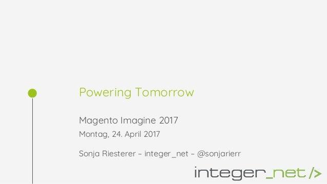 Powering Tomorrow Magento Imagine 2017 Montag, 24. April 2017 Sonja Riesterer – integer_net – @sonjarierr