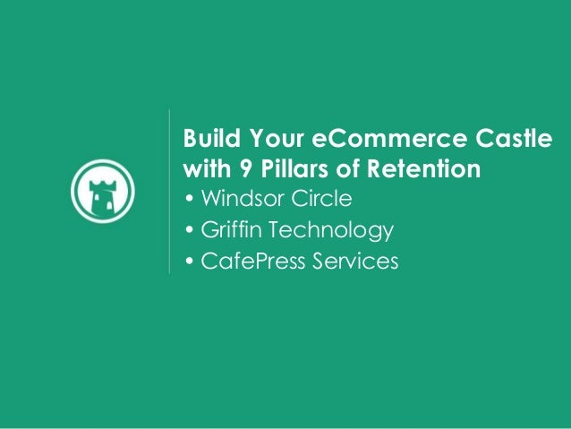 Build Your eCommerce Castle with 9 Pillars of Retention • Windsor Circle • Griffin Technology • CafePress Services