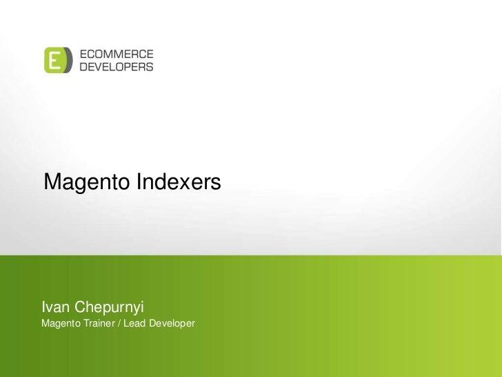 Magento Indexers<br />Ivan Chepurnyi<br />Magento Trainer / Lead Developer<br />