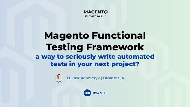 Łukasz Adamczyk | Divante QA Magento Functional Testing Framework a way to seriously write automated tests in your next pr...