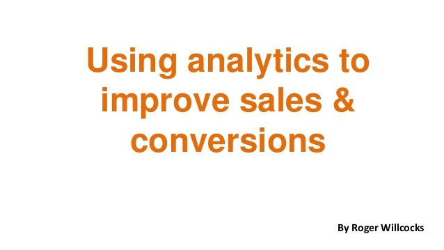 Using analytics to improve sales & conversions By Roger Willcocks