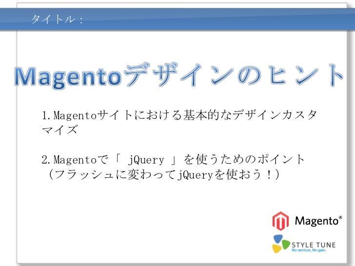 タイトル:1.Magentoサイトにおける基本的なデザインカスタマイズ2.Magentoで「 jQuery 」を使うためのポイント (フラッシュに変わってjQueryを使おう!)