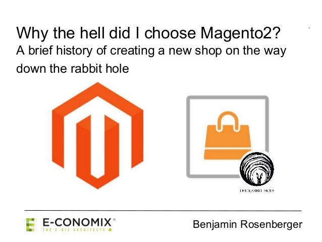 Benjamin Rosenberger Why the hell did I choose Magento2? A brief history of creating a new shop on the way down the rabbit...
