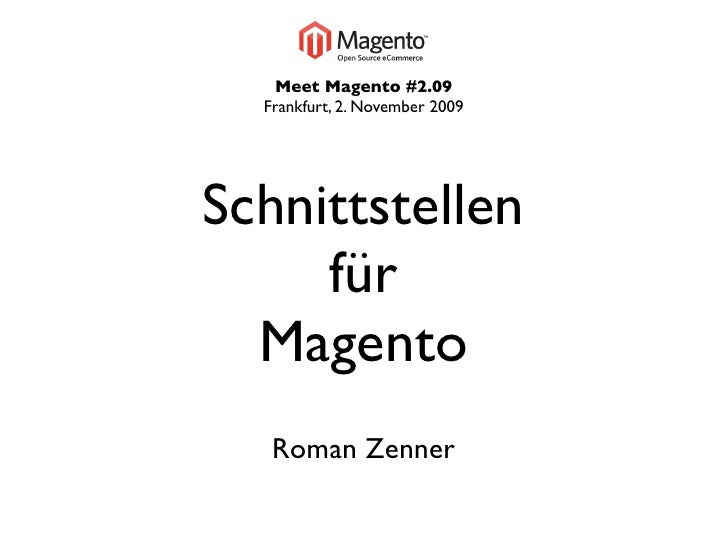 Meet Magento #2.09   Frankfurt, 2. November 2009     Schnittstellen      für   Magento    Roman Zenner
