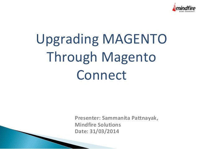 Upgrading MAGENTO  Through Magento  Connect  Presenter: Sammanita Pattnayak,  Mindfire Solutions  Date: 31/03/2014