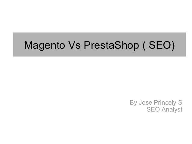 Magento Vs PrestaShop ( SEO)                   By Jose Princely S                        SEO Analyst