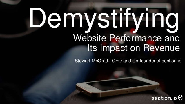 Demystifying Website Performance and Its Impact on Revenue Stewart McGrath, CEO and Co-founder of section.io