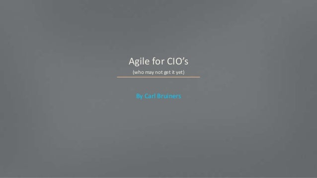 Agile for CIO's (who may not get it yet) By Carl Bruiners