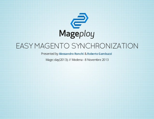 EASY MAGENTO SYNCHRONIZATION Presented by Alessandro Ronchi & Roberto Gambuzzi Mage::day(2013); // Modena - 8 Novembre 201...