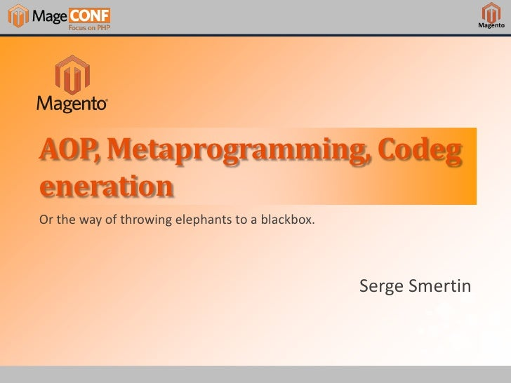 MagentoAOP, Metaprogramming, CodegenerationOr the way of throwing elephants to a blackbox.                                ...