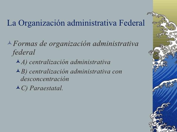 La Organización administrativa Federal <ul><li>Formas de organización administrativa federal </li></ul><ul><ul><li>A) cent...