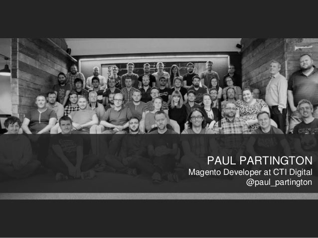 PAUL PARTINGTON Magento Developer at CTI Digital @paul_partington