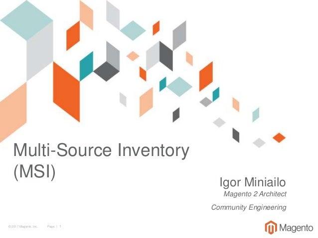© 2017 Magento, Inc. Page | 1 Multi-Source Inventory (MSI) Igor Miniailo Magento 2 Architect Community Engineering