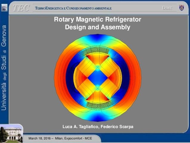 Rotary Magnetic Refrigerator Design and Assembly Luca A. Tagliafico, Federico Scarpa March 18, 2016 – Milan, Expocomfort -...