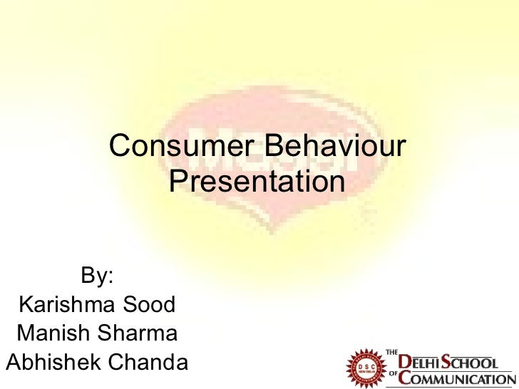 Consumer Behaviour Presentation By: Karishma Sood Manish Sharma Abhishek Chanda