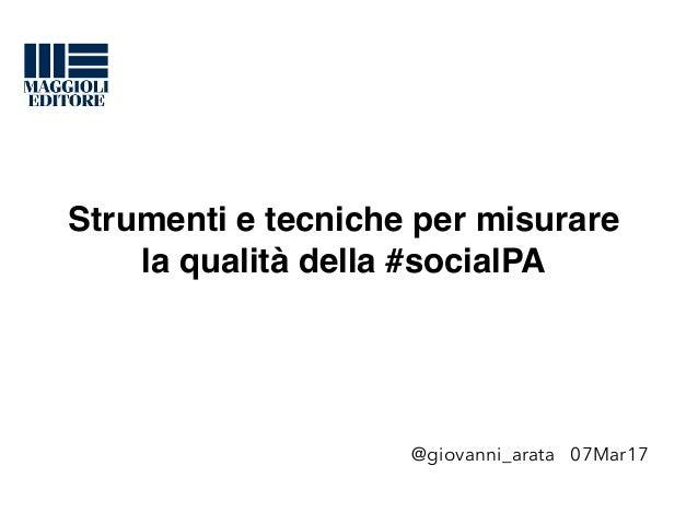 Strumenti e tecniche per misurare la qualità della #socialPA @giovanni_arata 07Mar17
