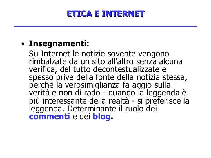ETICA E INTERNET <ul><li>Insegnamenti: </li></ul><ul><li>Su Internet le notizie sovente vengono rimbalzate da un sito all'...