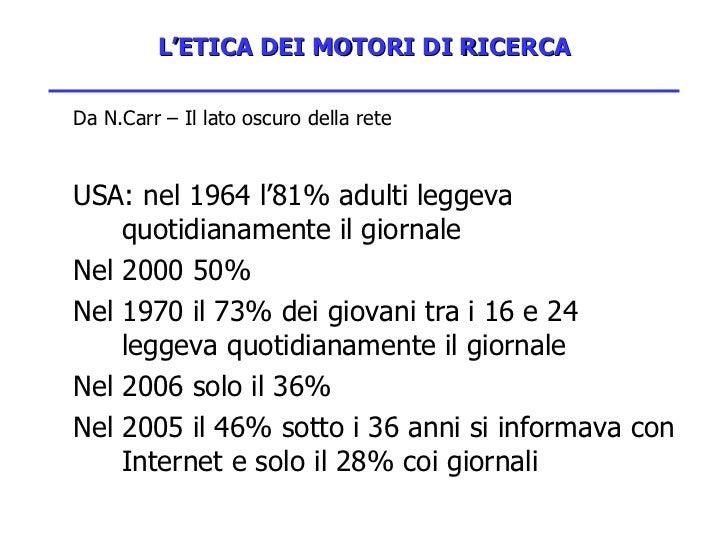 L'ETICA DEI MOTORI DI RICERCA <ul><li>Da N.Carr – Il lato oscuro della rete </li></ul><ul><li>USA: nel 1964 l'81% adulti l...