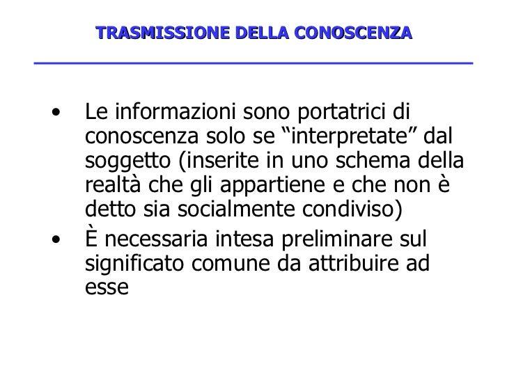 """TRASMISSIONE DELLA CONOSCENZA <ul><li>Le informazioni sono portatrici di conoscenza solo se """"interpretate"""" dal soggetto (i..."""