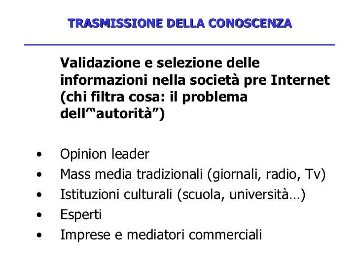 TRASMISSIONE DELLA CONOSCENZA <ul><li>Validazione e selezione delle informazioni nella società pre Internet (chi filtra co...