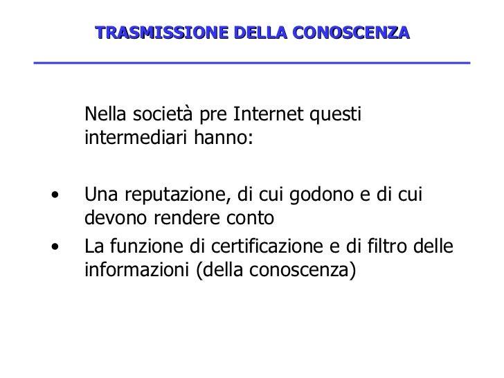 TRASMISSIONE DELLA CONOSCENZA <ul><li>Nella società pre Internet questi intermediari hanno:  </li></ul><ul><li>Una reputaz...